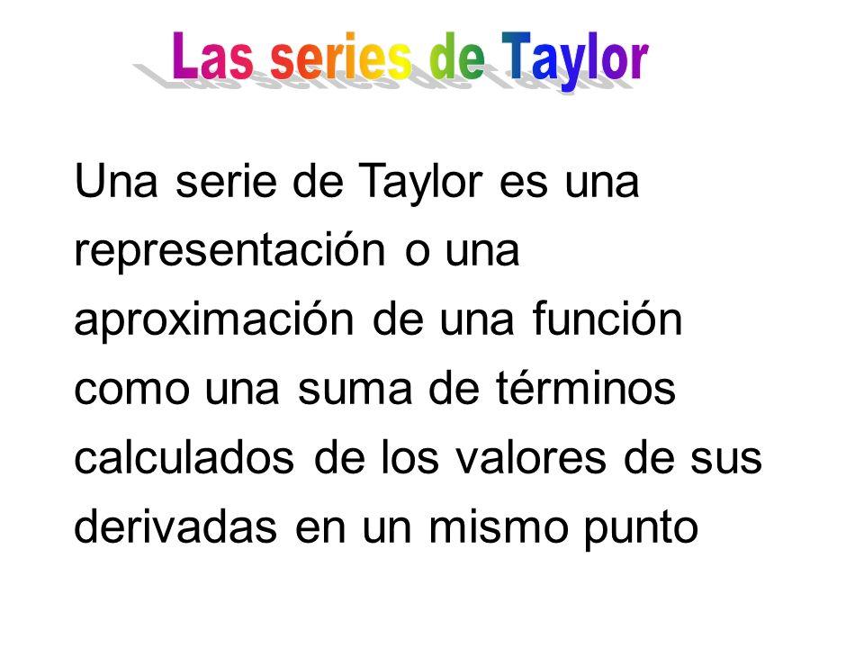 Una serie de Taylor es una representación o una aproximación de una función como una suma de términos calculados de los valores de sus derivadas en un mismo punto