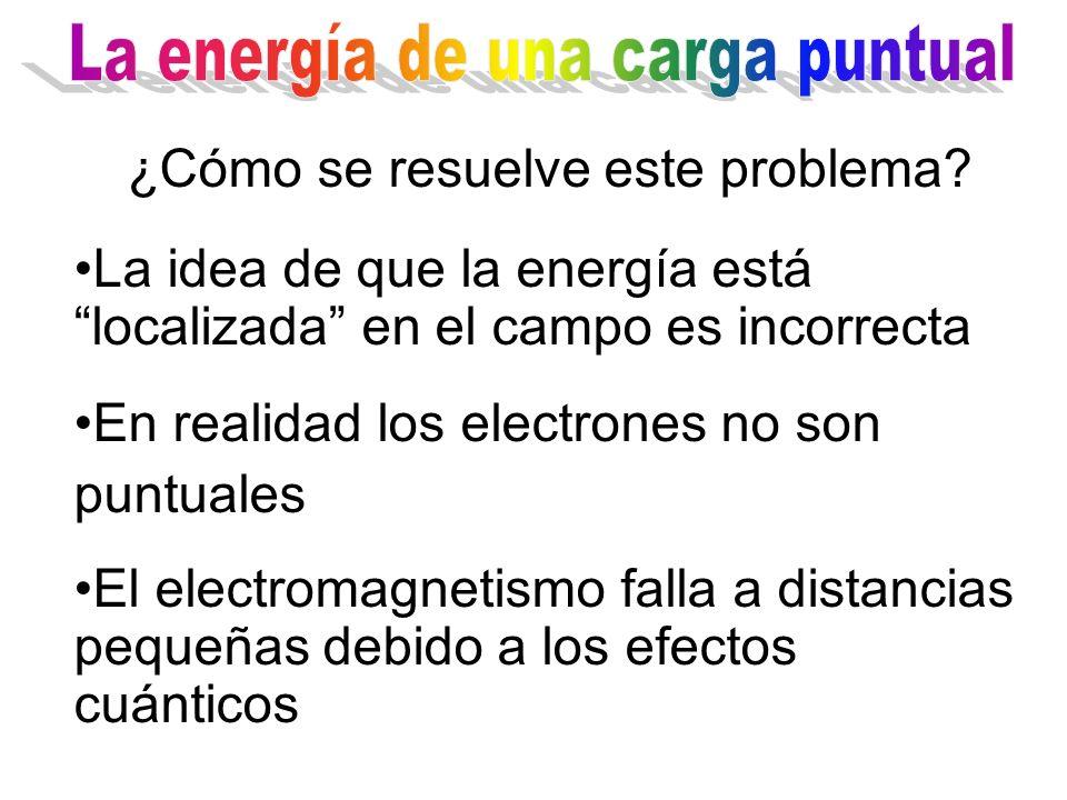 ¿Cómo se resuelve este problema? La idea de que la energía está localizada en el campo es incorrecta En realidad los electrones no son puntuales El el
