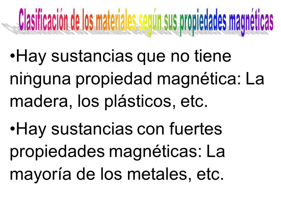 . Hay sustancias que no tiene ninguna propiedad magnética: La madera, los plásticos, etc. Hay sustancias con fuertes propiedades magnéticas: La mayorí