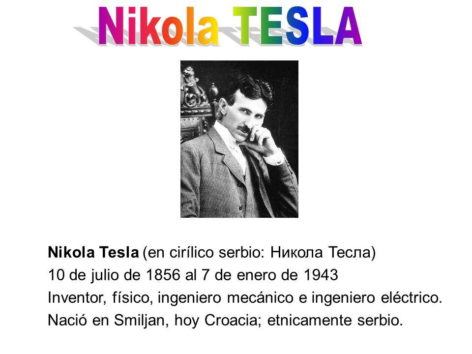 Nikola Tesla (en cirílico serbio: Никола Тесла) 10 de julio de 1856 al 7 de enero de 1943 Inventor, físico, ingeniero mecánico e ingeniero eléctrico.