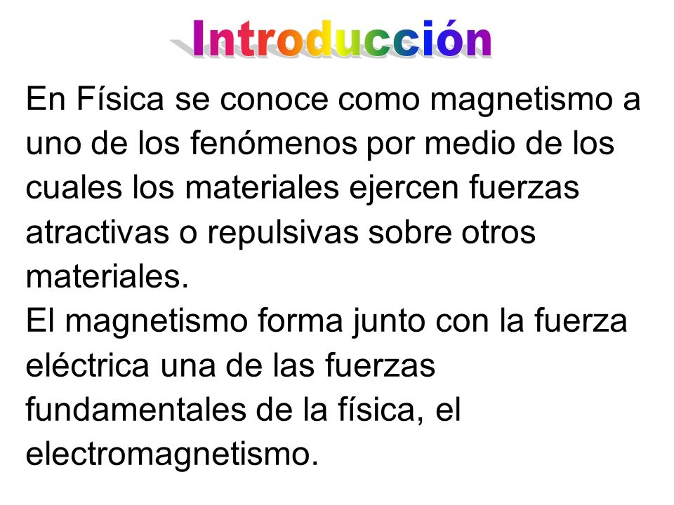 En Física se conoce como magnetismo a uno de los fenómenos por medio de los cuales los materiales ejercen fuerzas atractivas o repulsivas sobre otros
