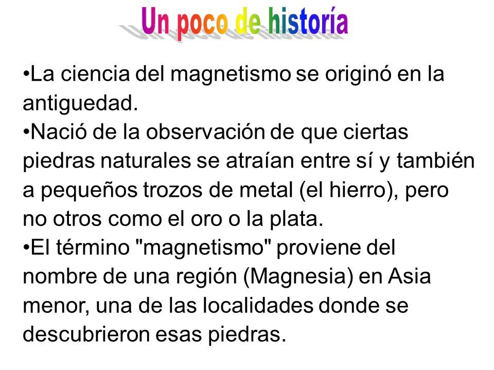 La ciencia del magnetismo se originó en la antiguedad. Nació de la observación de que ciertas piedras naturales se atraían entre sí y también a pequeñ