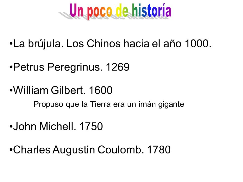 La brújula. Los Chinos hacia el año 1000. Petrus Peregrinus. 1269 William Gilbert. 1600 Propuso que la Tierra era un imán gigante John Michell. 1750 C