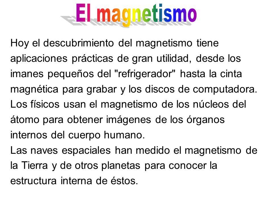 Hoy el descubrimiento del magnetismo tiene aplicaciones prácticas de gran utilidad, desde los imanes pequeños del