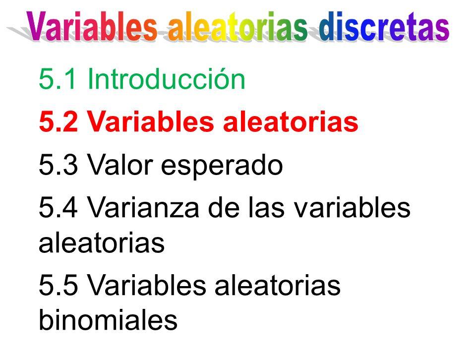 5.1 Introducción 5.2 Variables aleatorias 5.3 Valor esperado 5.4 Varianza de las variables aleatorias 5.5 Variables aleatorias binomiales