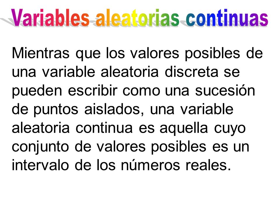 Mientras que los valores posibles de una variable aleatoria discreta se pueden escribir como una sucesión de puntos aislados, una variable aleatoria continua es aquella cuyo conjunto de valores posibles es un intervalo de los números reales.