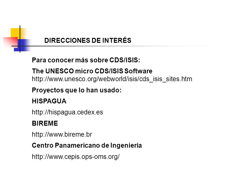 DIRECCIONES DE INTERÉS Para conocer más sobre CDS/ISIS: The UNESCO micro CDS/ISIS Software http://www.unesco.org/webworld/isis/cds_isis_sites.htm Proy