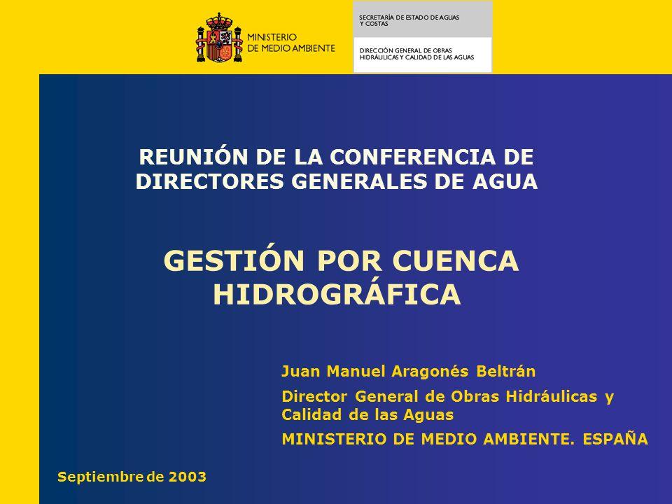 REUNIÓN DE LA CONFERENCIA DE DIRECTORES GENERALES DE AGUA GESTIÓN POR CUENCA HIDROGRÁFICA Juan Manuel Aragonés Beltrán Director General de Obras Hidrá