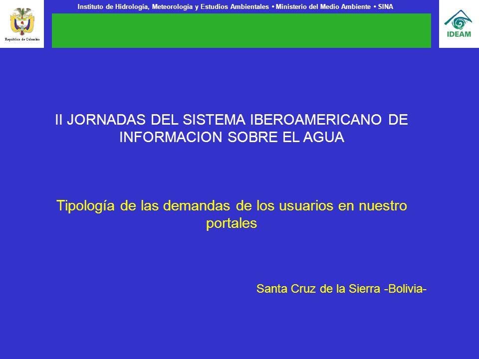 Instituto de Hidrología, Meteorología y Estudios Ambientales Ministerio del Medio Ambiente SINA II JORNADAS DEL SISTEMA IBEROAMERICANO DE INFORMACION SOBRE EL AGUA Tipología de las demandas de los usuarios en nuestro portales Santa Cruz de la Sierra -Bolivia- República de Colombia