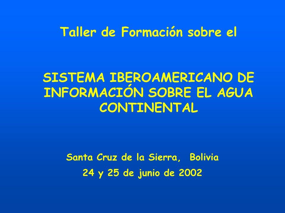 Taller de Formación sobre el SISTEMA IBEROAMERICANO DE INFORMACIÓN SOBRE EL AGUA CONTINENTAL Santa Cruz de la Sierra, Bolivia 24 y 25 de junio de 2002
