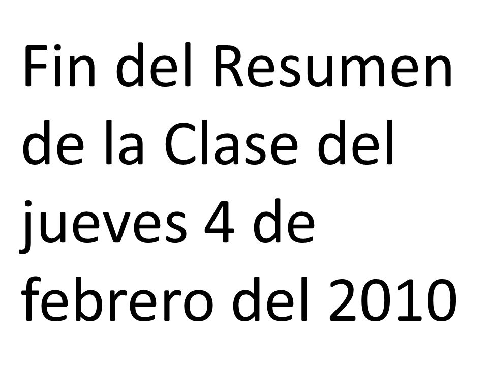 Fin del Resumen de la Clase del jueves 4 de febrero del 2010