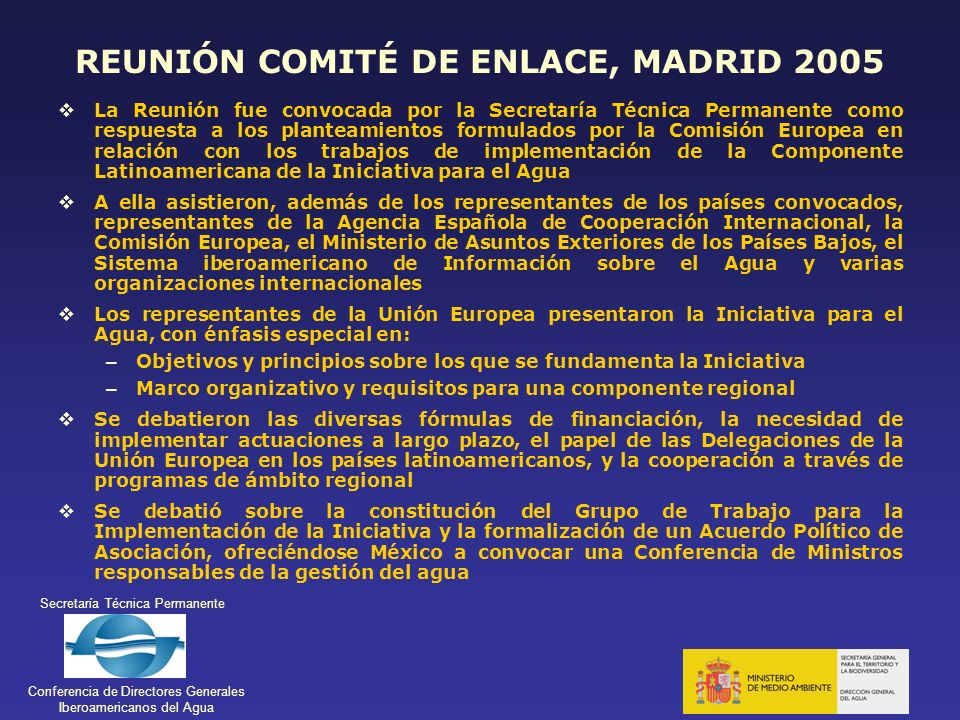 Secretaría Técnica Permanente Conferencia de Directores Generales Iberoamericanos del Agua REUNIÓN COMITÉ DE ENLACE, MADRID 2005 La Reunión fue convoc
