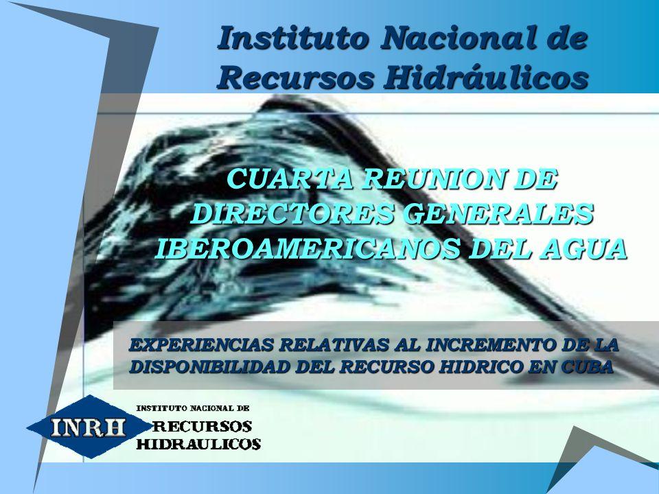 CUARTA REUNION DE DIRECTORES GENERALES IBEROAMERICANOS DEL AGUA EXPERIENCIAS RELATIVAS AL INCREMENTO DE LA DISPONIBILIDAD DEL RECURSO HIDRICO EN CUBA