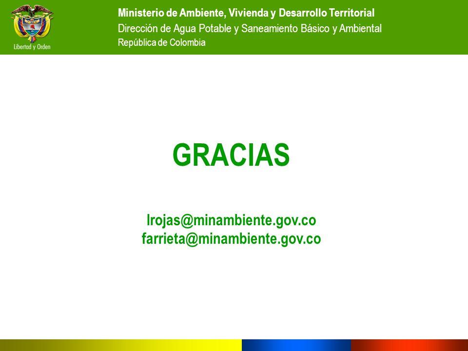 GRACIAS lrojas@minambiente.gov.co farrieta@minambiente.gov.co Ministerio de Ambiente, Vivienda y Desarrollo Territorial Dirección de Agua Potable y Sa