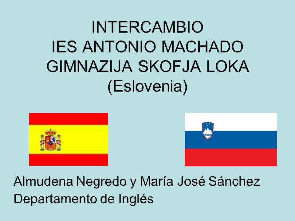 INTERCAMBIO IES ANTONIO MACHADO GIMNAZIJA SKOFJA LOKA (Eslovenia) Almudena Negredo y María José Sánchez Departamento de Inglés