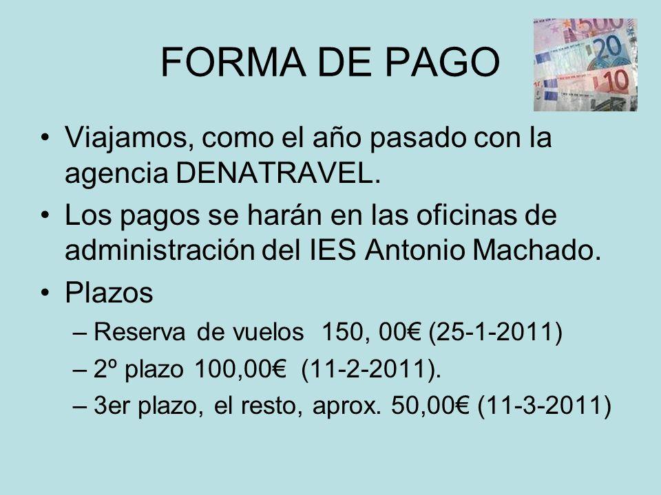 FORMA DE PAGO Viajamos, como el año pasado con la agencia DENATRAVEL. Los pagos se harán en las oficinas de administración del IES Antonio Machado. Pl