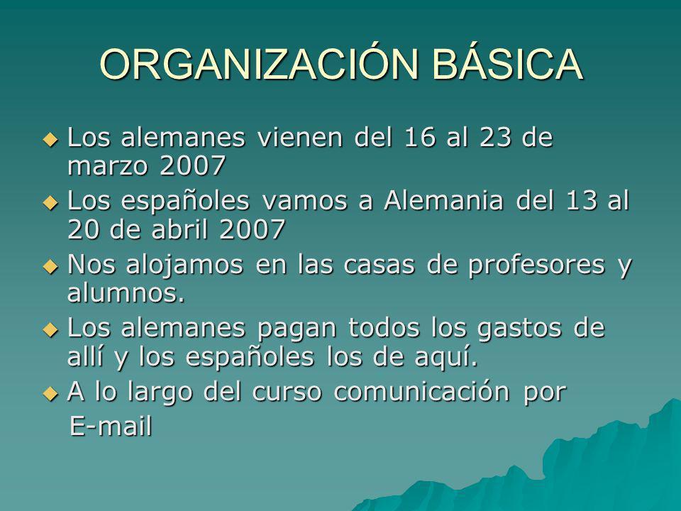 ORGANIZACIÓN BÁSICA Los alemanes vienen del 16 al 23 de marzo 2007 Los alemanes vienen del 16 al 23 de marzo 2007 Los españoles vamos a Alemania del 1