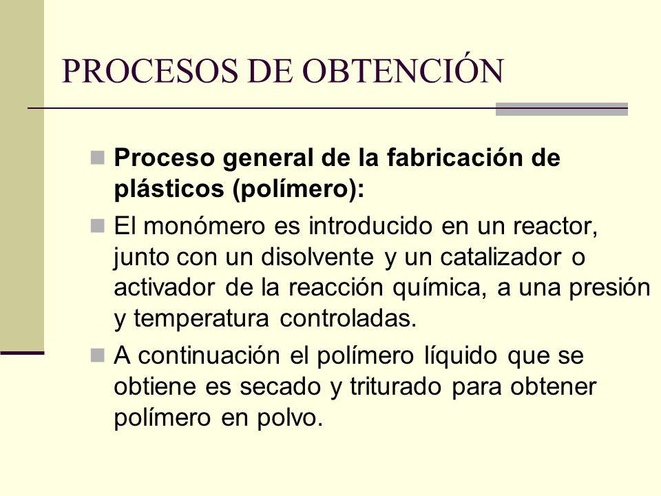PROCESOS DE OBTENCIÓN Proceso general de la fabricación de plásticos (polímero): El monómero es introducido en un reactor, junto con un disolvente y un catalizador o activador de la reacción química, a una presión y temperatura controladas.