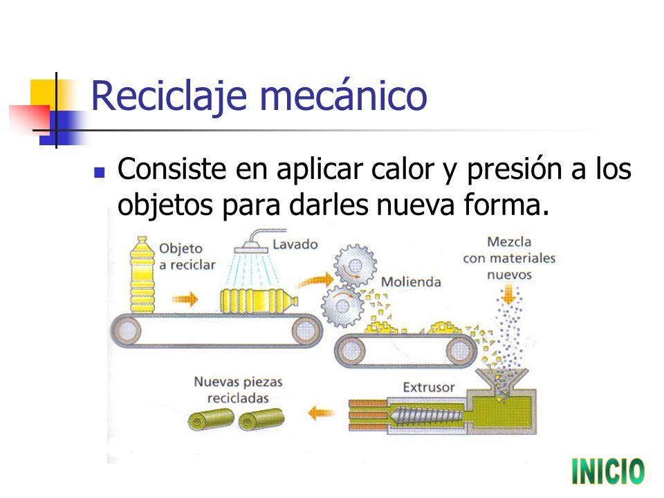 Reciclaje mecánico Consiste en aplicar calor y presión a los objetos para darles nueva forma.