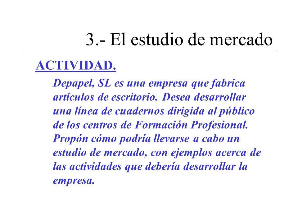 3.- El estudio de mercado ACTIVIDAD. Depapel, SL es una empresa que fabrica artículos de escritorio. Desea desarrollar una línea de cuadernos dirigida