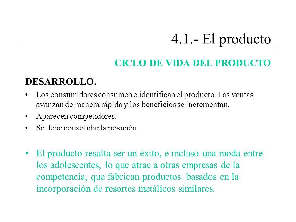 4.1.- El producto CICLO DE VIDA DEL PRODUCTO DESARROLLO. Los consumidores consumen e identifican el producto. Las ventas avanzan de manera rápida y lo