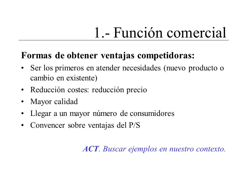 1.- Función comercial Formas de obtener ventajas competidoras: Ser los primeros en atender necesidades (nuevo producto o cambio en existente) Reducció