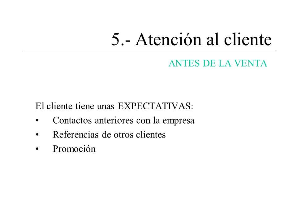 5.- Atención al cliente ANTES DE LA VENTA El cliente tiene unas EXPECTATIVAS: Contactos anteriores con la empresa Referencias de otros clientes Promoc