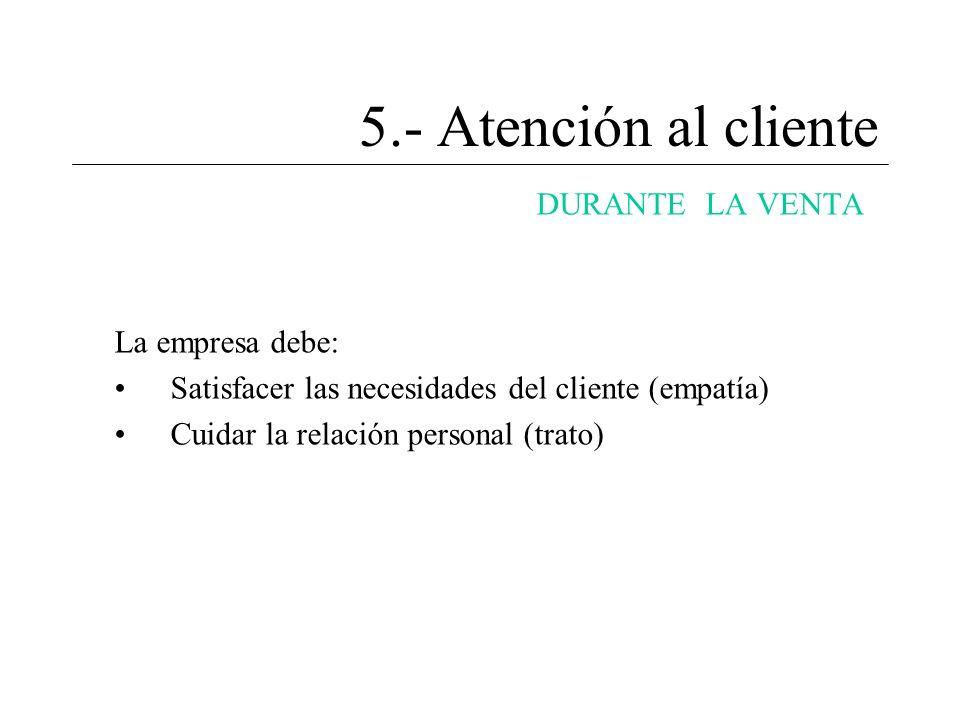 5.- Atención al cliente DURANTE LA VENTA La empresa debe: Satisfacer las necesidades del cliente (empatía) Cuidar la relación personal (trato)