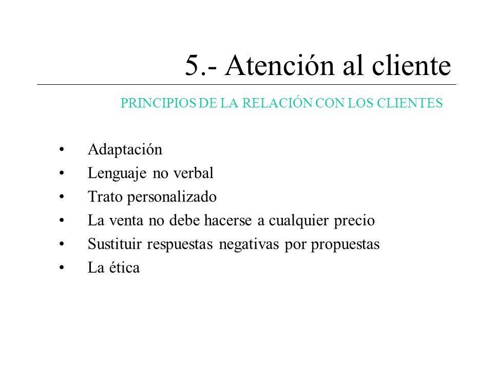 5.- Atención al cliente PRINCIPIOS DE LA RELACIÓN CON LOS CLIENTES Adaptación Lenguaje no verbal Trato personalizado La venta no debe hacerse a cualqu