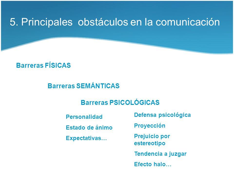 5. Principales obstáculos en la comunicación Barreras FÍSICAS Barreras SEMÁNTICAS Barreras PSICOLÓGICAS Defensa psicológica Proyección Prejuicio por e
