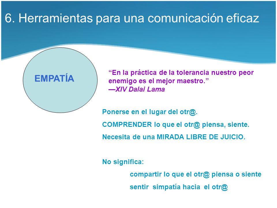 6. Herramientas para una comunicación eficaz EMPATÍA En la práctica de la tolerancia nuestro peor enemigo es el mejor maestro. XIV Dalai Lama Ponerse