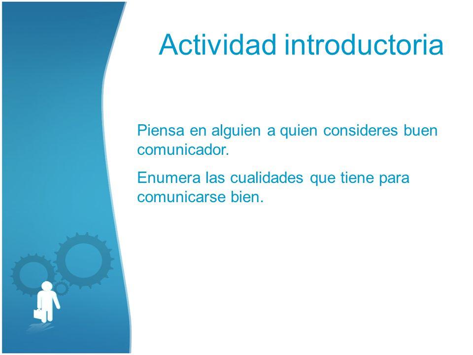 Actividad introductoria Piensa en alguien a quien consideres buen comunicador. Enumera las cualidades que tiene para comunicarse bien.
