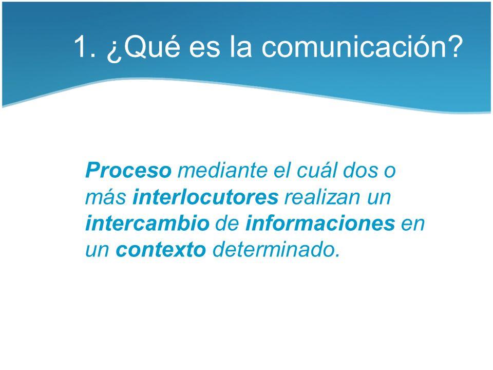 1. ¿Qué es la comunicación? Proceso mediante el cuál dos o más interlocutores realizan un intercambio de informaciones en un contexto determinado.
