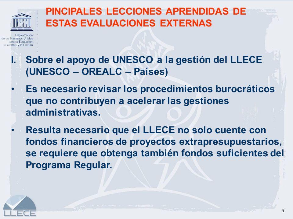 9 PINCIPALES LECCIONES APRENDIDAS DE ESTAS EVALUACIONES EXTERNAS I.Sobre el apoyo de UNESCO a la gestión del LLECE (UNESCO – OREALC – Países) Es neces