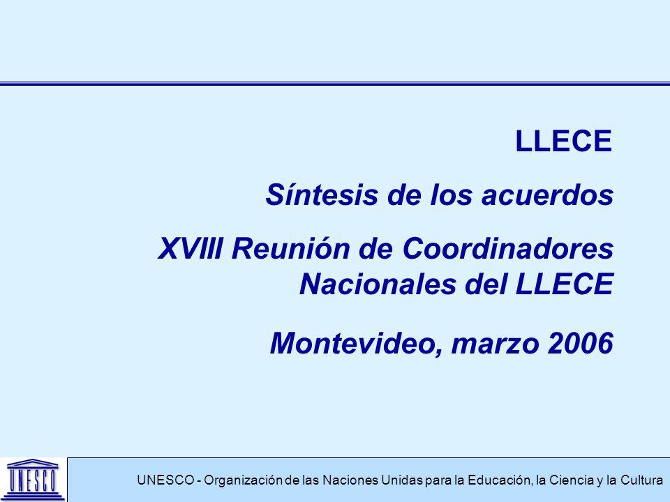 UNESCO - Organización de las Naciones Unidas para la Educación, la Ciencia y la Cultura LLECE Síntesis de los acuerdos XVIII Reunión de Coordinadores Nacionales del LLECE Montevideo, marzo 2006