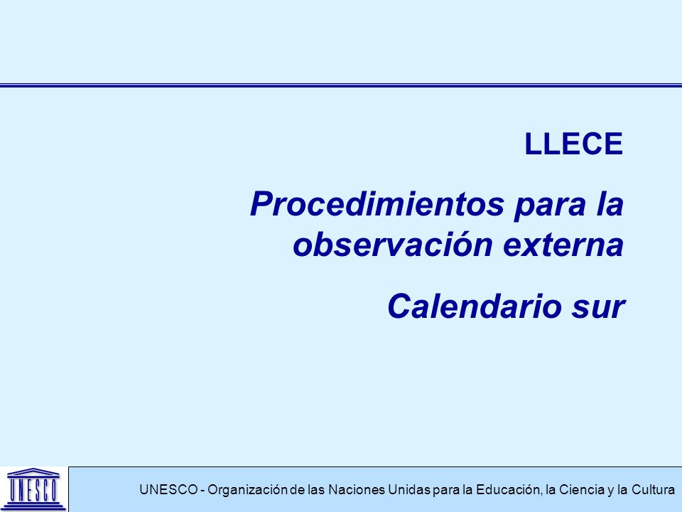 UNESCO - Organización de las Naciones Unidas para la Educación, la Ciencia y la Cultura LLECE Procedimientos para la observación externa Calendario su