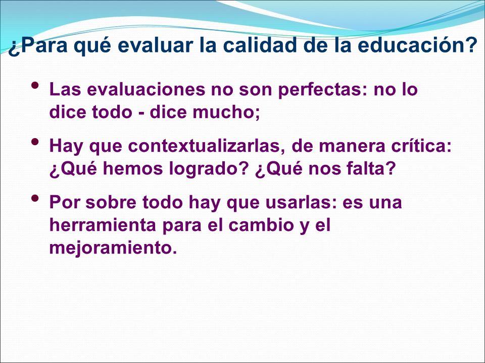 ¿Para qué evaluar la calidad de la educación? Las evaluaciones no son perfectas: no lo dice todo - dice mucho; Hay que contextualizarlas, de manera cr