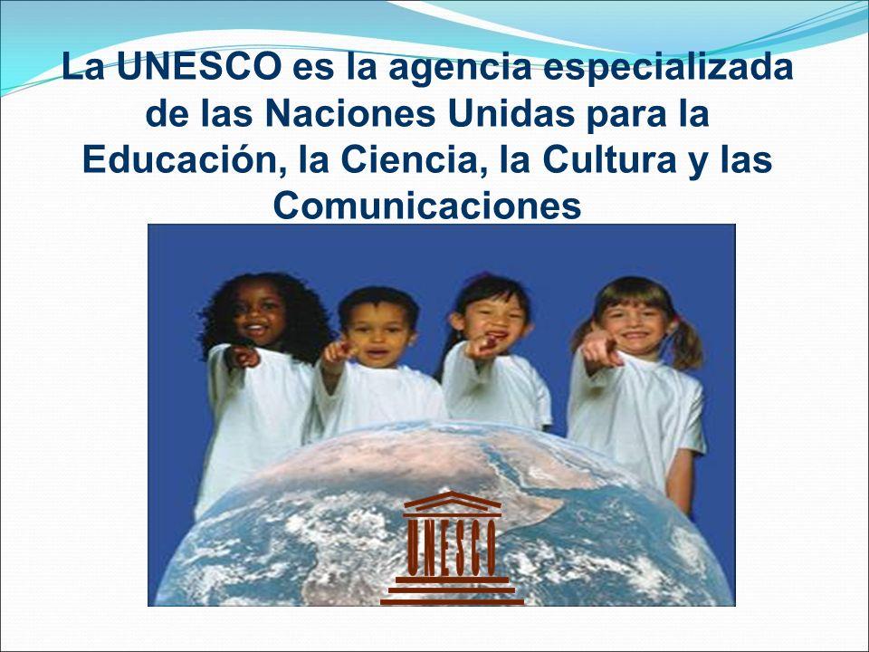 La UNESCO es la agencia especializada de las Naciones Unidas para la Educación, la Ciencia, la Cultura y las Comunicaciones