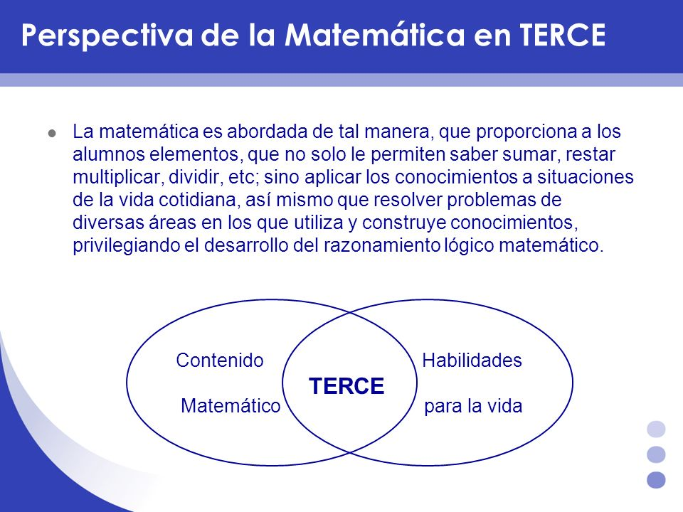 Perspectiva de la Matemática en TERCE La matemática es abordada de tal manera, que proporciona a los alumnos elementos, que no solo le permiten saber
