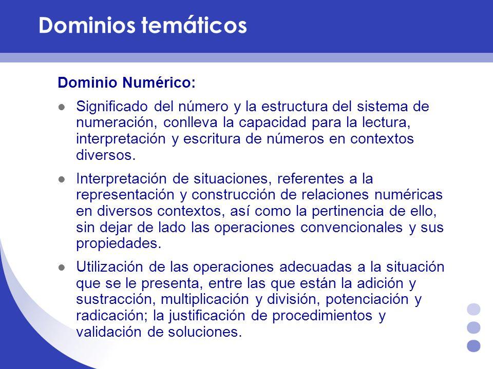 Dominios temáticos Dominio Numérico: Significado del número y la estructura del sistema de numeración, conlleva la capacidad para la lectura, interpre