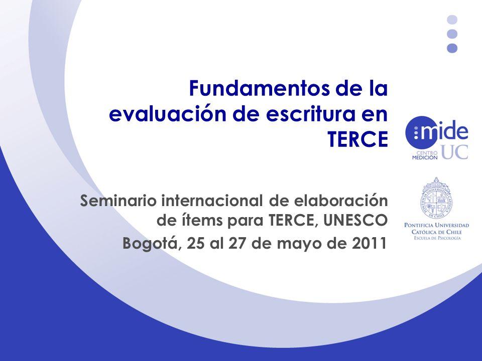 Fundamentos de la evaluación de escritura en TERCE Seminario internacional de elaboración de ítems para TERCE, UNESCO Bogotá, 25 al 27 de mayo de 2011