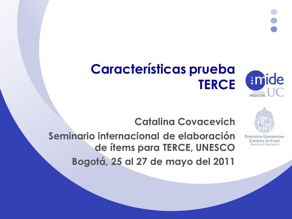 Características prueba TERCE Catalina Covacevich Seminario internacional de elaboración de ítems para TERCE, UNESCO Bogotá, 25 al 27 de mayo del 2011