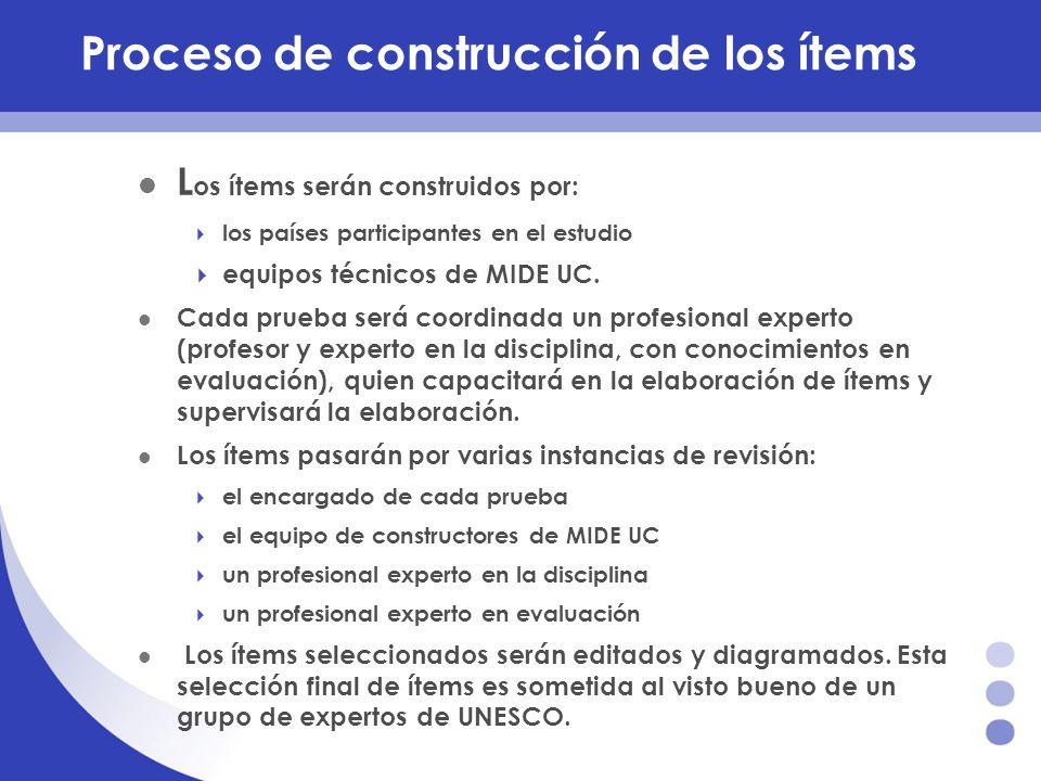 Proceso de construcción de los ítems L os ítems serán construidos por: los países participantes en el estudio equipos técnicos de MIDE UC. Cada prueba