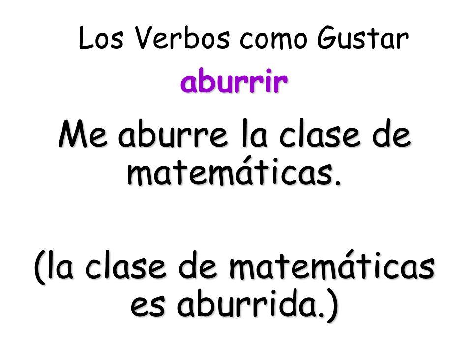 Los Verbos como Gustar Me aburre la clase de matemáticas. (la clase de matemáticas es aburrida.) aburrir