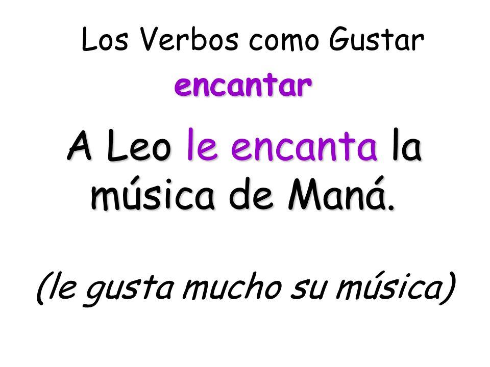 Los Verbos como Gustar A Leo le encanta la música de Maná. (le gusta mucho su música) encantar