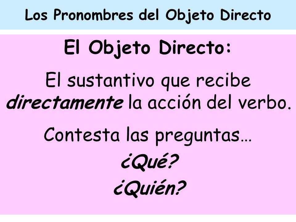 Los Pronombres del Objeto Directo El Objeto Directo: El sustantivo que recibe directamente la acción del verbo. Contesta las preguntas… ¿Qué? ¿Quién?