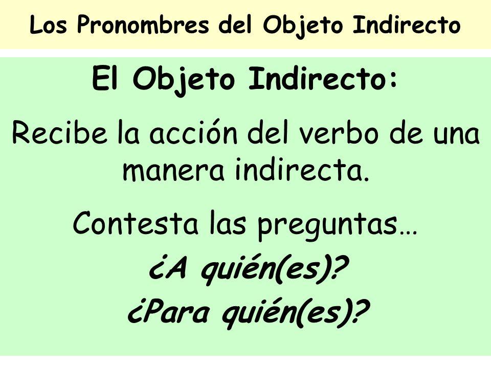 Los Pronombres del Objeto Indirecto El Objeto Indirecto: Recibe la acción del verbo de una manera indirecta. Contesta las preguntas… ¿A quién(es)? ¿Pa