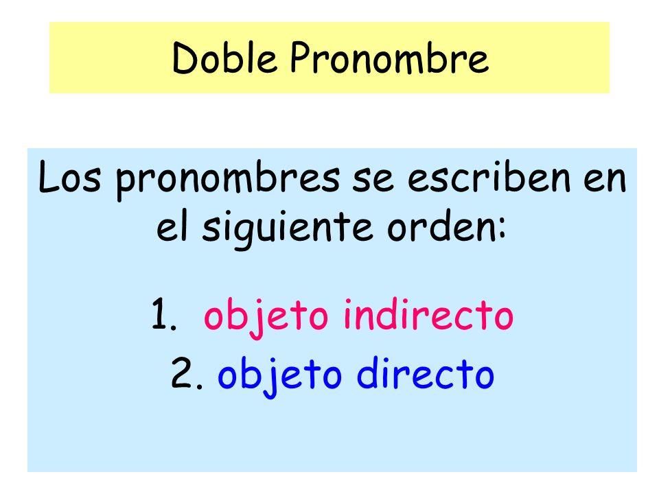 Doble Pronombre Los pronombres se escriben en el siguiente orden: 1. objeto indirecto 2. objeto directo