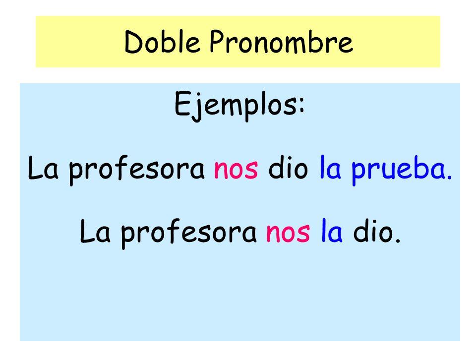 Doble Pronombre Ejemplos: La profesora nos dio la prueba. La profesora nos la dio.