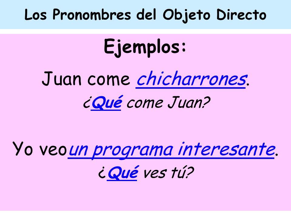 Los Pronombres del Objeto Directo Ejemplos: Juan come chicharrones. ¿Qué come Juan? Yo veoun programa interesante. ¿Qué ves tú?